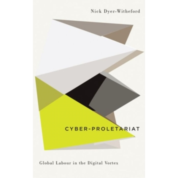 Cyber-Proletariat : Global Labour in the Digital Vortex