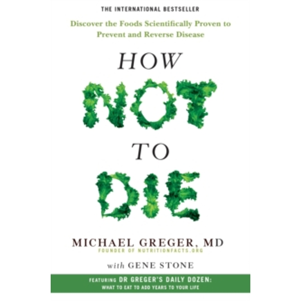 How Not To Die : Discover the foods scientifically proven to prevent and reverse disease Paperback / softback