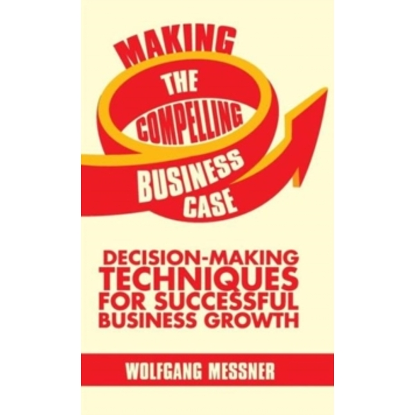 Making the Compelling Business Case : Decision-Making Techniques for Successful Business Growth