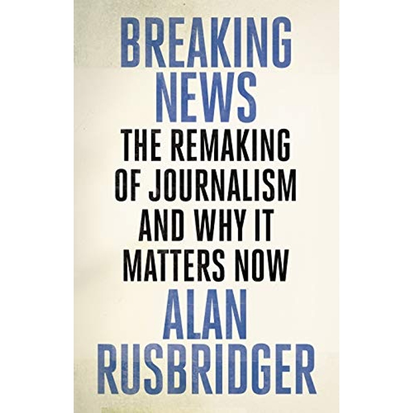 Breaking News The Remaking of Journalism and Why It Matters Now Hardback 2018