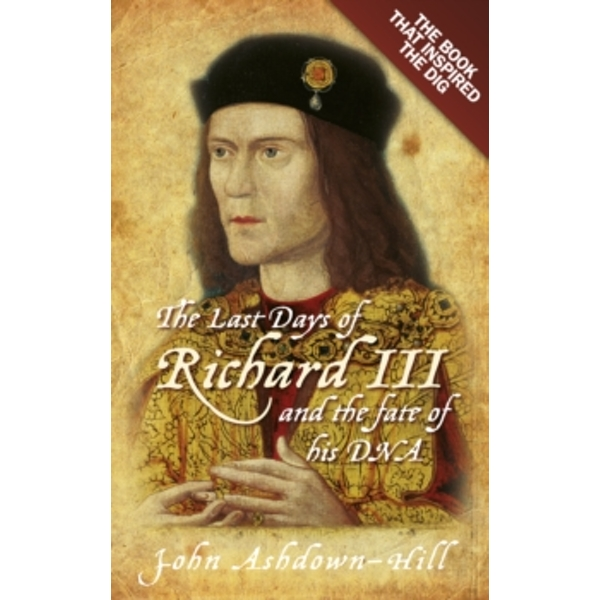 The Last Days of Richard III and the fate of his DNA: the Book that Inspired the Dig by John Ashdown-Hill (Paperback, 2013)