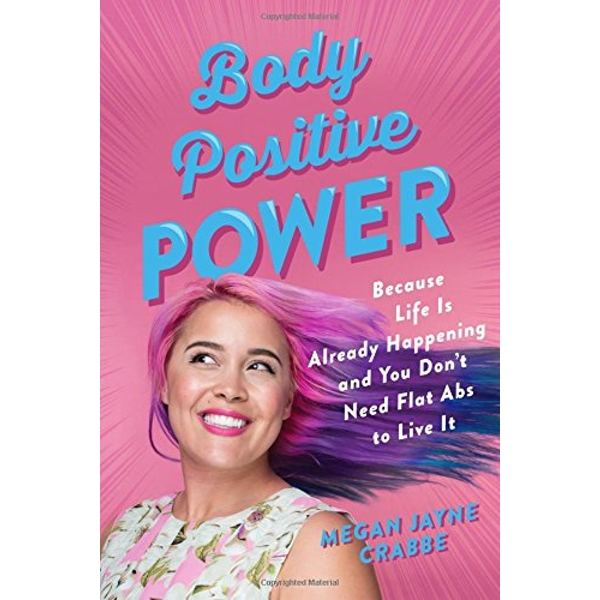 Body Positive Power Because Life Is Already Happening and You Don't Need Flat Abs to Live It Paperback 2018