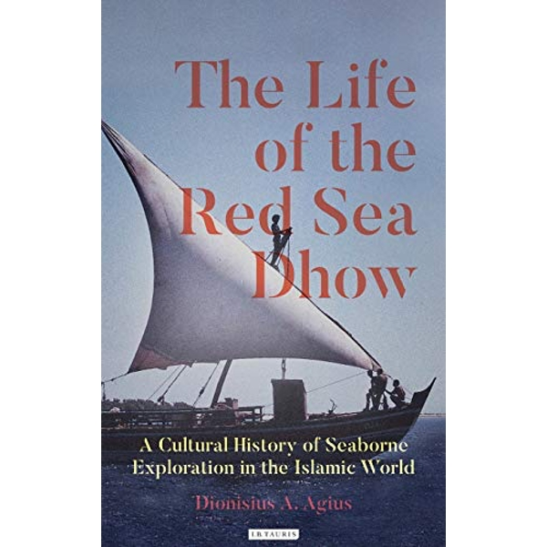 The Life of the Red Sea Dhow A Cultural History of Seaborne Exploration in the Islamic World  Hardback 2019