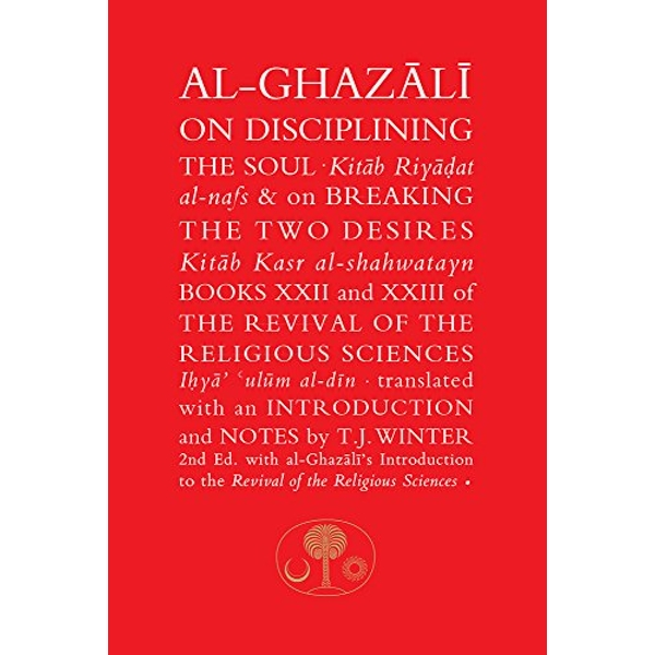 Al-Ghazali on Disciplining the Soul & on Breaking the Two Desires Books XXII and XXIII of the Revival of the Religious Sciences Paperback / softback 2016