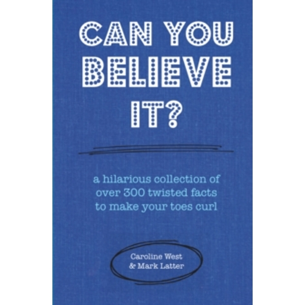 Can You Believe It? : A Hilarious Collection of Over 300 Twisted Facts to Make Your Toes Curl