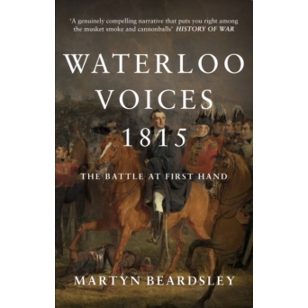Waterloo Voices 1815 : The Battle at First Hand