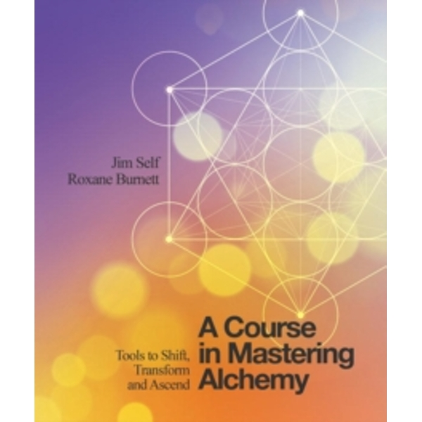A Course in Mastering Alchemy : Tools to Shift, Transform and Ascend