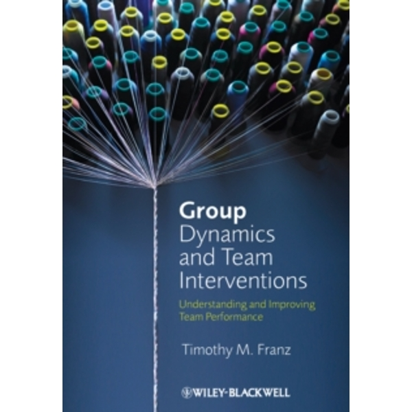 Group Dynamics and Team Interventions : Understanding and Improving Team Performance