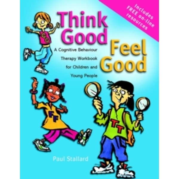 Think Good - Feel Good : A Cognitive Behaviour Therapy Workbook for Children and Young People