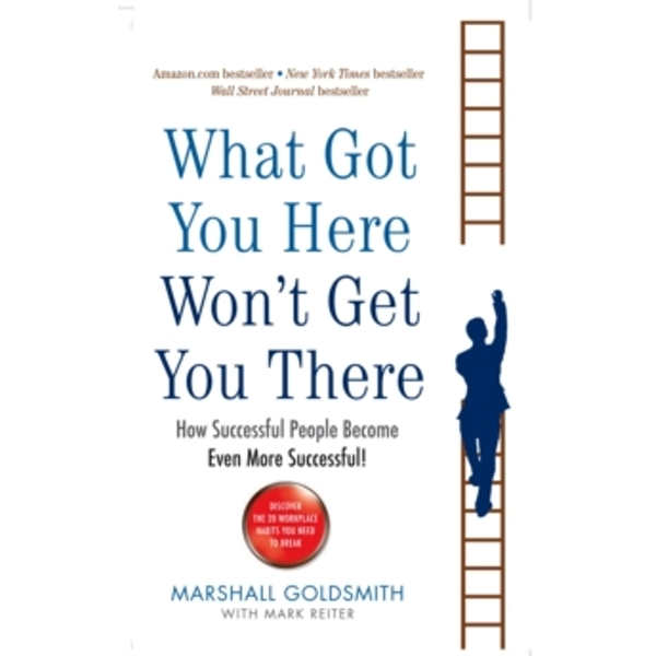What Got You Here Won't Get You There: How successful people become even more successful by Marshall Goldsmith (Paperback, 2008)