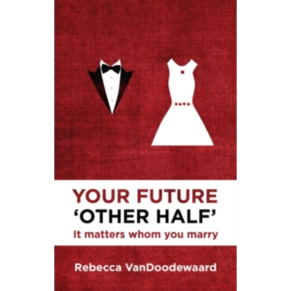 Your Future 'Other Half': It matters whom you marry by Rebecca VanDoodewaard (Paperback, 2014)
