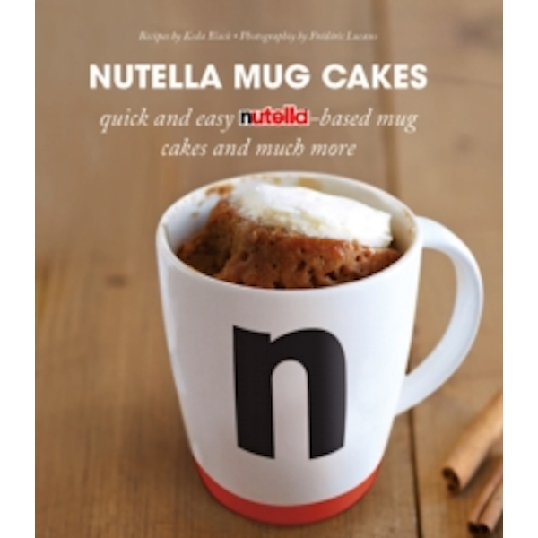Nutella Mug Cakes and More : Quick and easy cakes, cookies and sweet treats