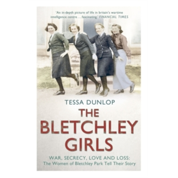 The Bletchley Girls : War, Secrecy, Love and Loss: the Women of Bletchley Park Tell Their Story