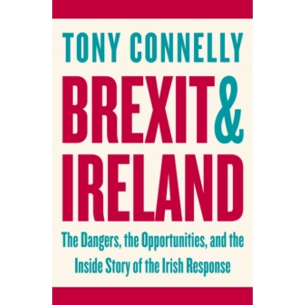 Brexit and Ireland : The Dangers, the Opportunities, and the Inside Story of the Irish Response