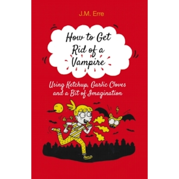 How to Get Rid of a Vampire Using Ketchup, Garlic Cloves and a Bit of Imagination by J.M. Erre (Paperback, 2017)