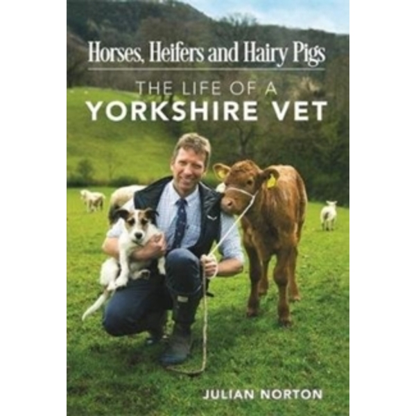 Horses, Heifers and Hairy Pigs : The Life of a Yorkshire Vet