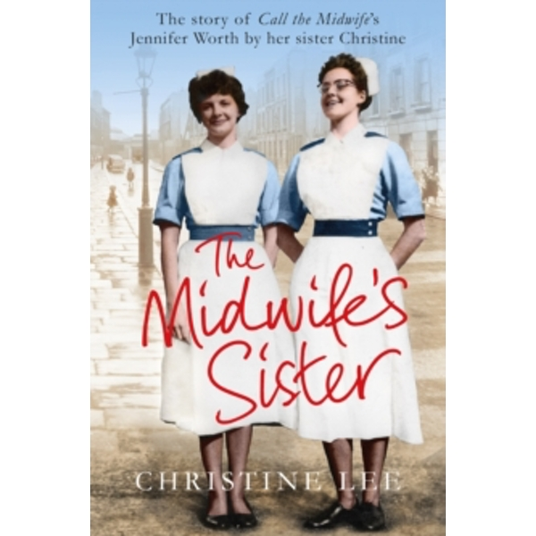 The Midwife's Sister : The Story of Call The Midwife's Jennifer Worth by her sister Christine