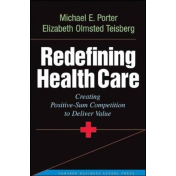 Redefining Health Care: Creating Value-based Competition on Results by Michael E. Porter, Elizabeth Olmsted Teisberg (Hardback, 2006)