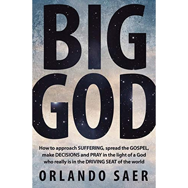 Big God: How to approach SUFFERING, spread the GOSPEL, make DECISIONS and PRAY in the light of a God who really is in the DRIVING SEAT of the world by Orlando Saer (Paperback, 2014)