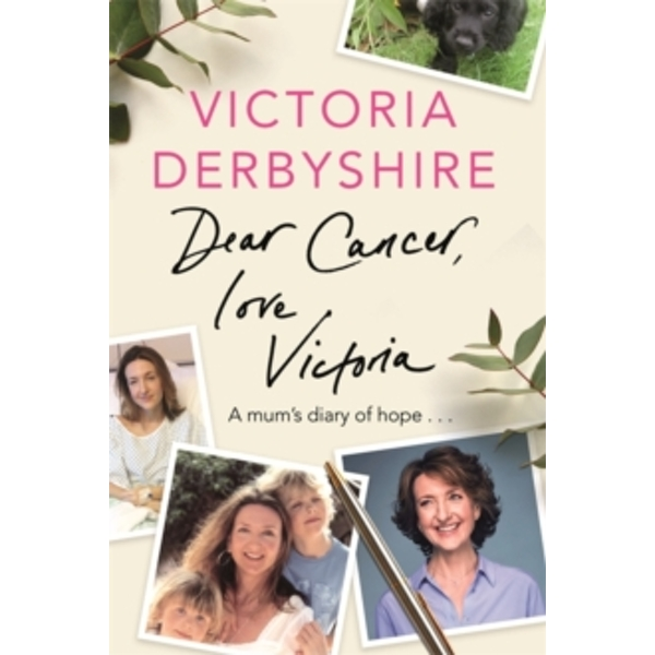 Dear Cancer, Love Victoria : A Mum's Diary of Hope