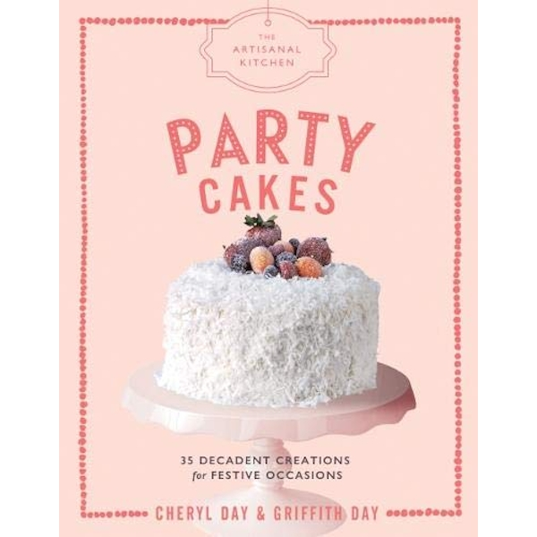 The Artisanal Kitchen: Party Cakes 36 Decadent Creations for Festive Occasions Hardback 2018