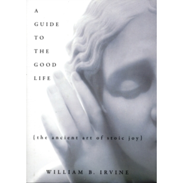 A Guide to the Good Life: The Ancient Art of Stoic Joy by William B. Irvine (Hardback, 2008)