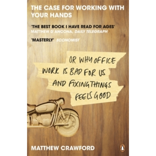 The Case for Working with Your Hands: Or Why Office Work is Bad for Us and Fixing Things Feels Good by Matthew Crawford (Paperback, 2010)