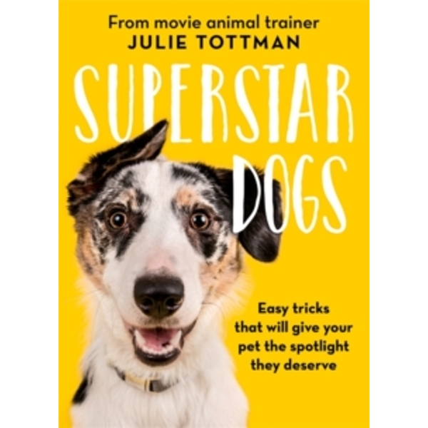 Superstar Dogs : Easy tricks that will give your pet the spotlight they deserve