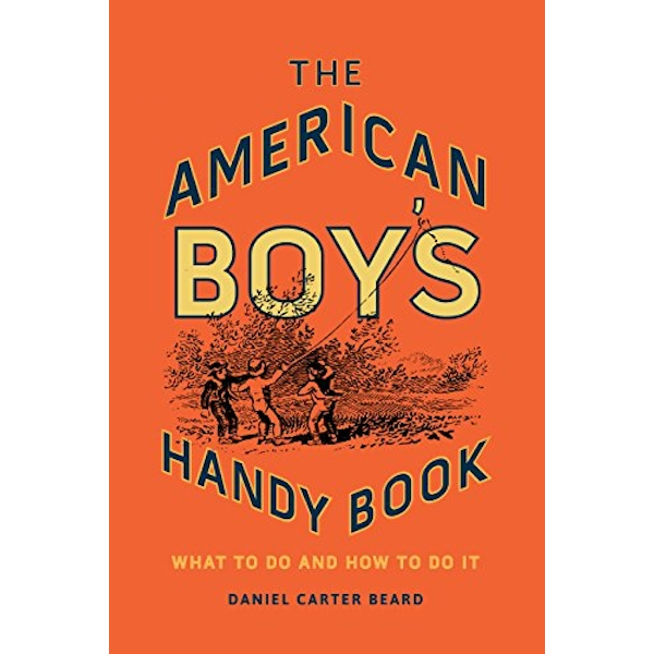 The American Boy's Handy Book What to Do and How to Do It Hardback 2018