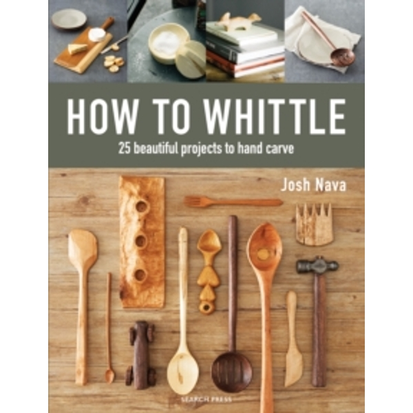 How to Whittle : 25 Beautiful Projects to Hand Carve