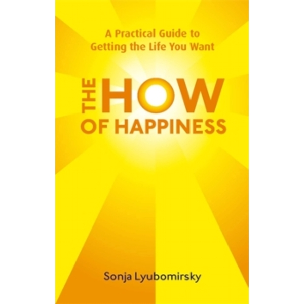 The How Of Happiness : A Practical Guide to Getting The Life You Want