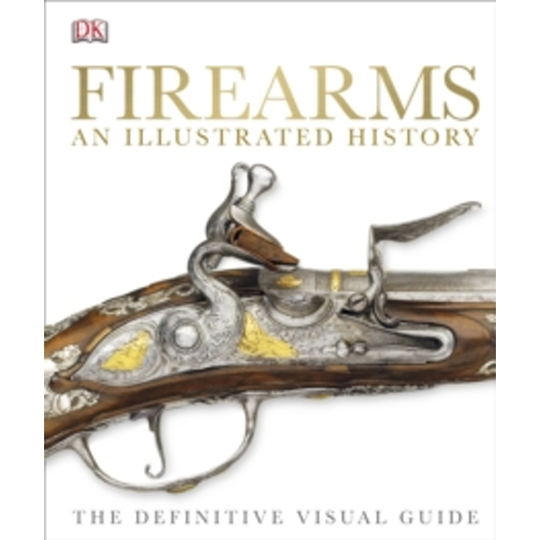 Firearms An Illustrated History : The Definitive Visual Guide