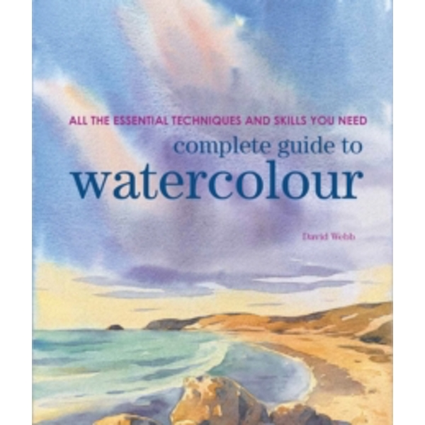 Complete Guide to Watercolour : All the Essential Techniques and Skills You Need