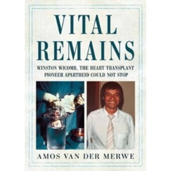 Vital Remains : Winston Wicomb, the Heart Transplant Pioneer Apartheid Could Not Stop
