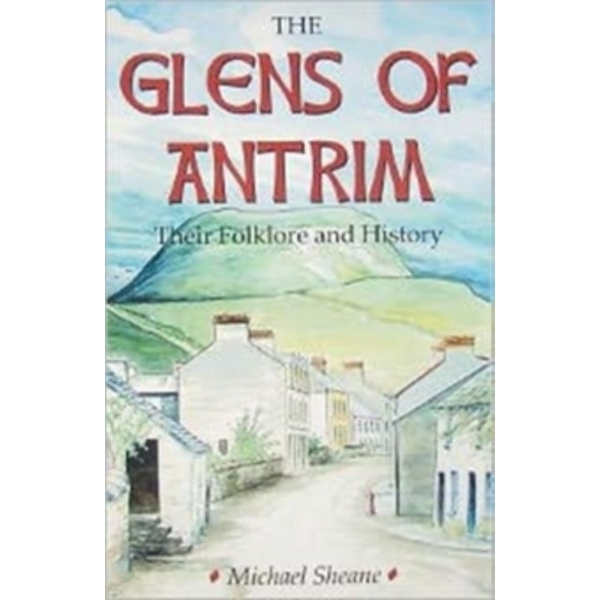 The Glens of Antrim - Their Folklore and History