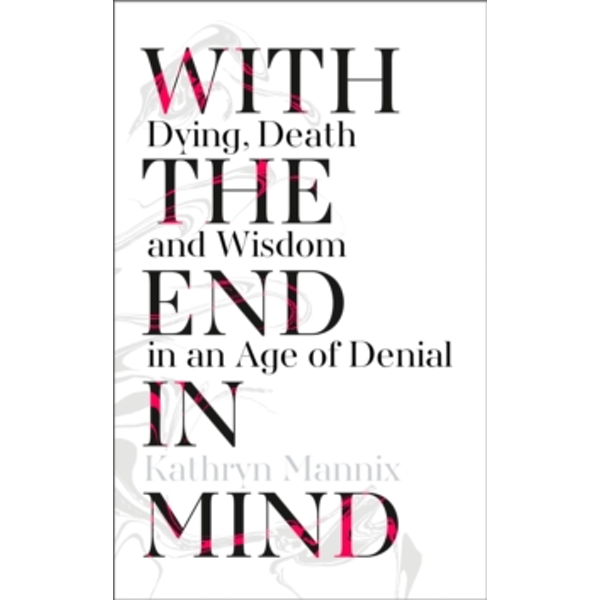 With the End in Mind : Dying, Death and Wisdom in an Age of Denial Hardcover