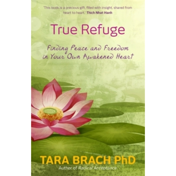 True Refuge : Finding Peace and Freedom in Your Own Awakened Heart