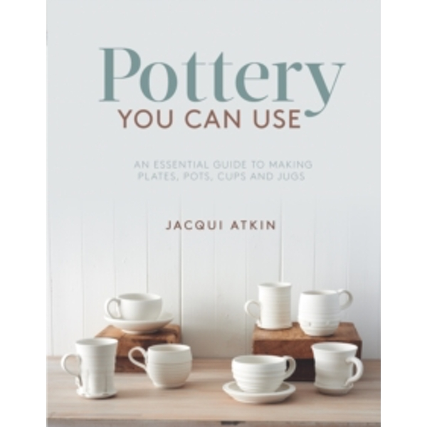 Pottery You Can Use : An Essential Guide to Making Plates, Pots, Cups and Jugs