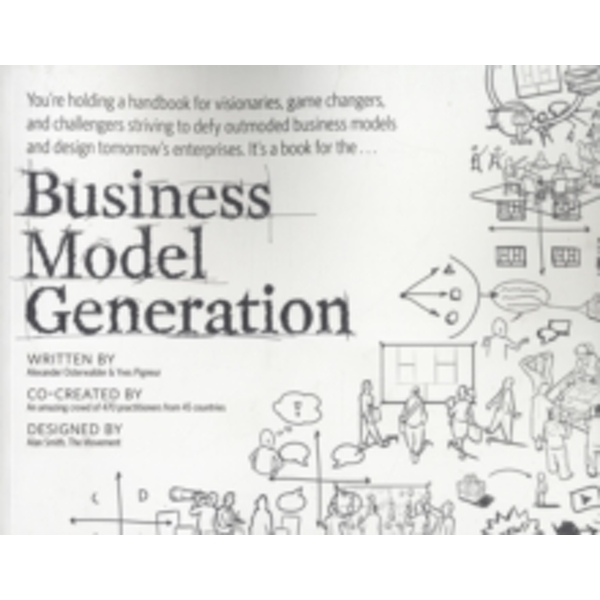 Business Model Generation : A Handbook for Visionaries, Game Changers, and Challengers
