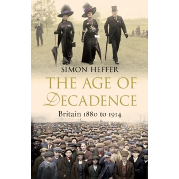 The Age of Decadence : Britain 1880 to 1914
