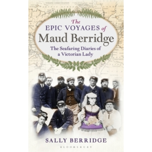 The Epic Voyages of Maud Berridge : The seafaring diaries of a Victorian lady