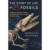 The Story of Life in 25 Fossils: Tales of Intrepid Fossil Hunters and the Wonders of Evolution by Donald R. Prothero (Hardback, 2015)