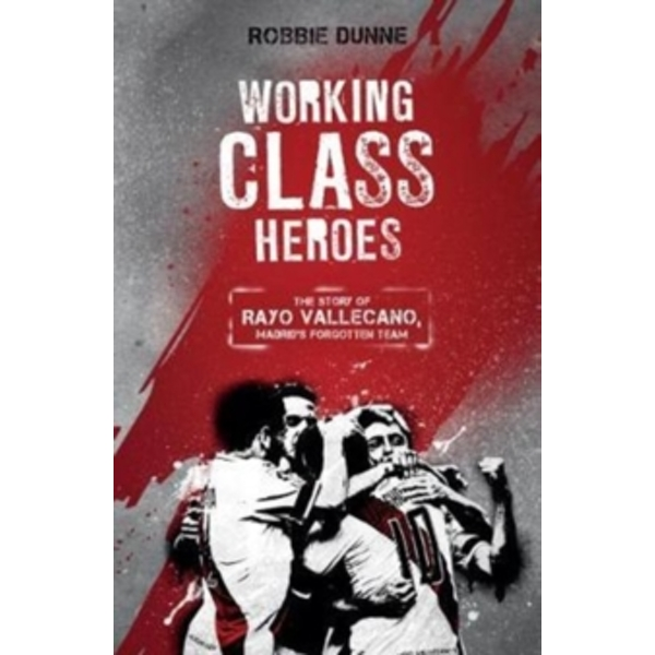 Working Class Heroes : The Story of Rayo Vallecano, Madrid's Forgotten Team