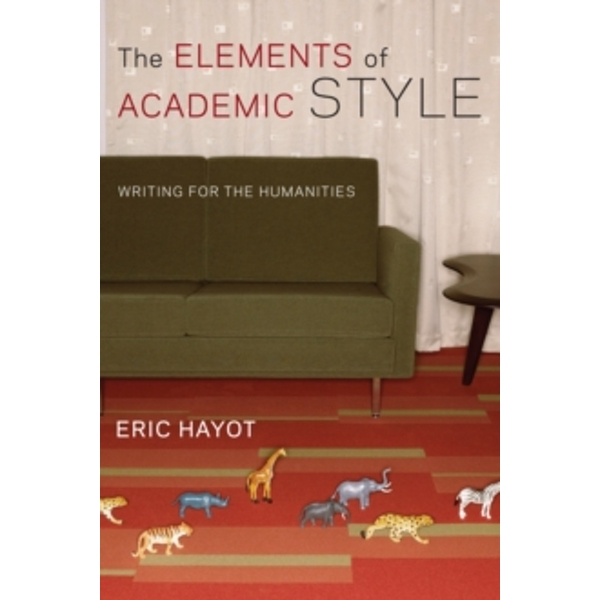 The Elements of Academic Style: Writing for the Humanities by Eric Hayot (Paperback, 2014)