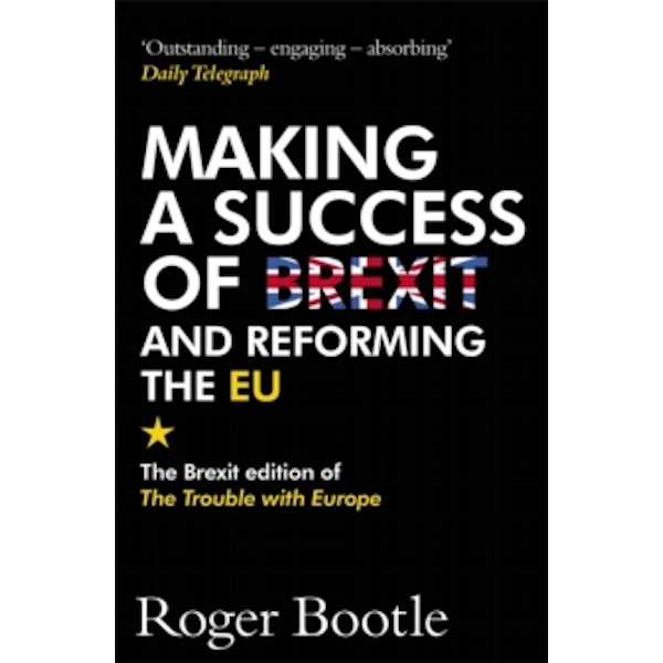 Making a Success of Brexit and Reforming the EU : The Brexit edition of The Trouble with Europe