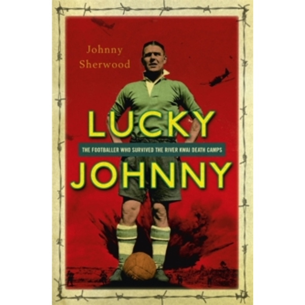Lucky Johnny : The Footballer Who Survived the River Kwai Death Camps