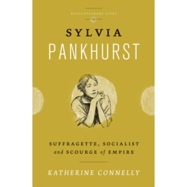Sylvia Pankhurst : Suffragette, Socialist and Scourge of Empire