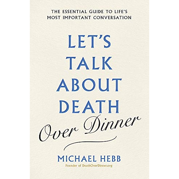 Let's Talk about Death (over Dinner) The Essential Guide to Life's Most Important Conversation Hardback 2018