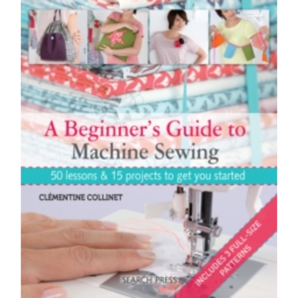 A Beginner's Guide to Machine Sewing: 50 Lessons and 15 Projects to Get You Started by Clementine Collinet (Paperback, 2014)