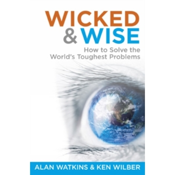 Wicked and Wise: How to Solve the World's Toughest Problems: 1 by Alan Watkins, Ken Wilber (Paperback, 2015)